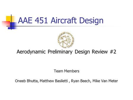 AAE 451 Aircraft Design Aerodynamic Preliminary Design Review #2 Team Members Oneeb Bhutta, Matthew Basiletti, Ryan Beech, Mike Van Meter.