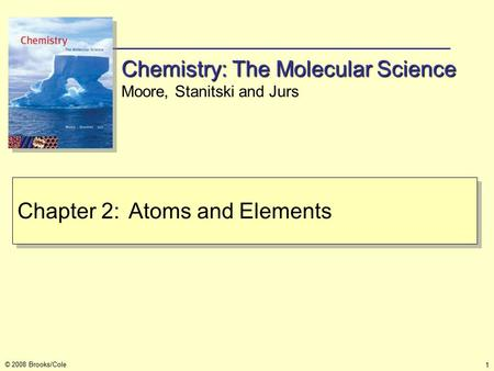 1 © 2008 Brooks/Cole Chapter 2:Atoms and Elements Chemistry: The Molecular Science Moore, Stanitski and Jurs.