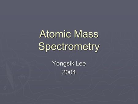 Atomic Mass Spectrometry Yongsik Lee 2004. Introduction ► Atomic mass spectrometry  Versatile and widely used tool  All elements can be determined ►