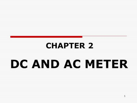 1 CHAPTER 2 DC AND AC METER. 2 OBJECTIVES  At the end of this chapter, students should be able to: 1.Explain the basic contruction and working principle.