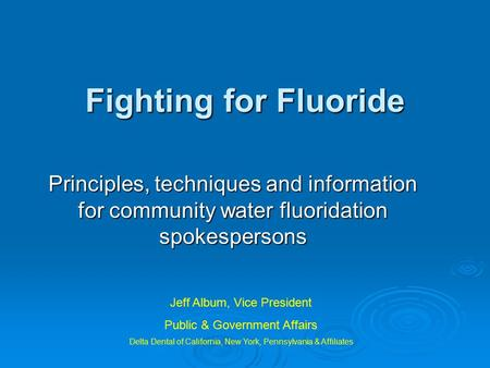 Fighting for Fluoride Principles, techniques and information for community water fluoridation spokespersons Jeff Album, Vice President Public & Government.