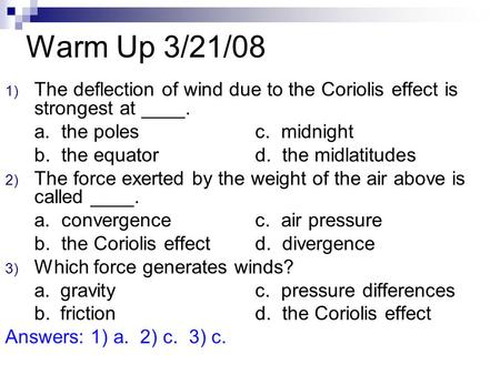Warm Up 3/21/08 1) The deflection of wind due to the Coriolis effect is strongest at ____. a. the polesc. midnight b. the equatord. the midlatitudes 2)