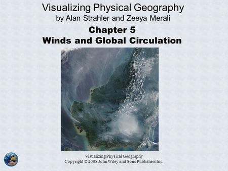 Visualizing Physical Geography Copyright © 2008 John Wiley and Sons Publishers Inc. Chapter 5 Winds and Global Circulation Visualizing Physical Geography.