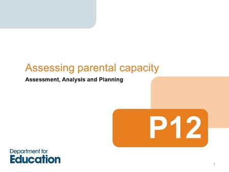 Assessment, Analysis and Planning Assessing parental capacity P12 1.