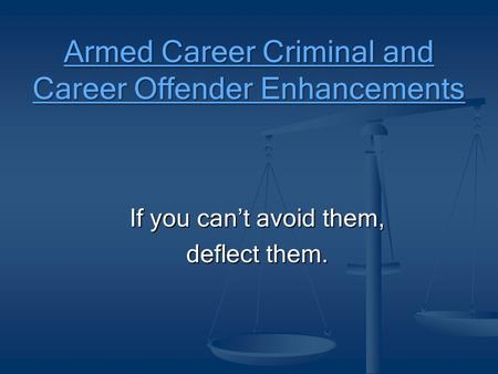 Armed Career Criminal and Career Offender Enhancements If you can't avoid them, deflect them.