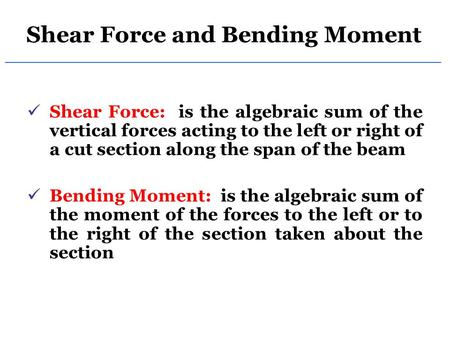 Shear Force and Bending Moment Shear Force: is the algebraic sum of the vertical forces acting to the left or right of a cut section along the span of.