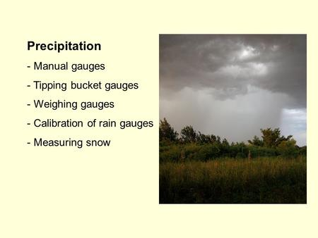 Precipitation - Manual gauges - Tipping bucket gauges - Weighing gauges - Calibration of rain gauges - Measuring snow.