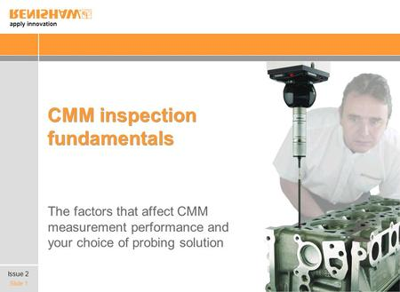 Apply innovation Slide 1 CMM inspection fundamentals The factors that affect CMM measurement performance and your choice of probing solution Issue 2.