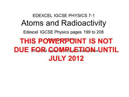 EDEXCEL IGCSE PHYSICS 7-1 Atoms and Radioactivity Edexcel IGCSE Physics pages 199 to 208 December 4 th 2010 All content applies for Triple & Double Science.