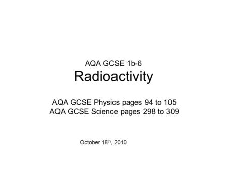 AQA GCSE 1b-6 Radioactivity AQA GCSE Physics pages 94 to 105 AQA GCSE Science pages 298 to 309 October 18 th, 2010.