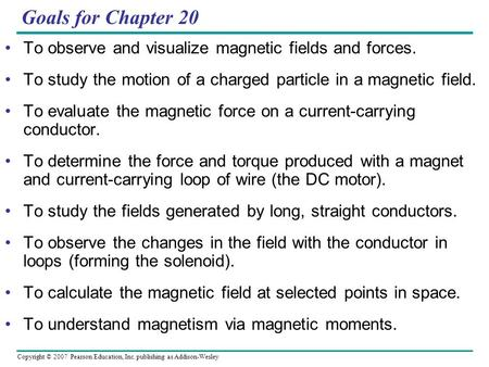 Copyright © 2007 Pearson Education, Inc. publishing as Addison-Wesley Goals for Chapter 20 To observe and visualize magnetic fields and forces. To study.