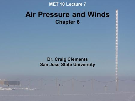 MET 10 Lecture 7 Air Pressure and Winds Chapter 6 Dr. Craig Clements San Jose State University.