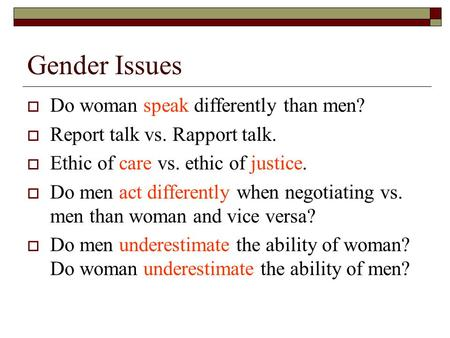Gender Issues  Do woman speak differently than men?  Report talk vs. Rapport talk.  Ethic of care vs. ethic of justice.  Do men act differently when.