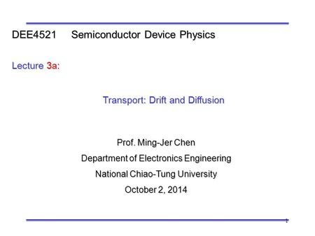 1 Prof. Ming-Jer Chen Department of Electronics Engineering National Chiao-Tung University October 2, 2014 DEE4521 Semiconductor Device Physics Lecture.