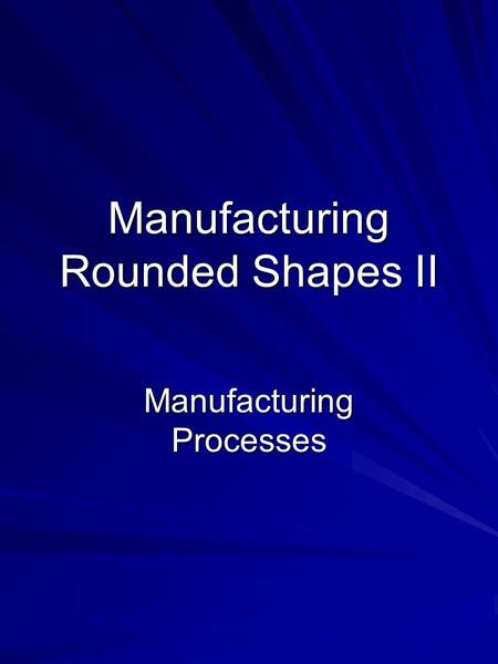 Manufacturing Rounded Shapes II Manufacturing Processes.