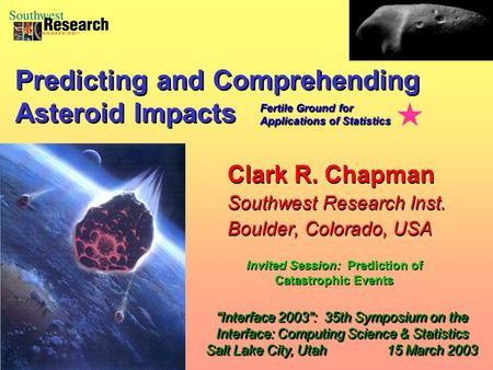 "Clark R. Chapman Southwest Research Inst. Boulder, Colorado, USA Clark R. Chapman Southwest Research Inst. Boulder, Colorado, USA ""Interface 2003"": 35th."