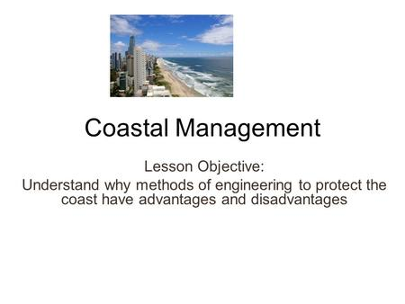 Coastal Management Lesson Objective: Understand why methods of engineering to protect the coast have advantages and disadvantages.