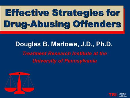 Douglas B. Marlowe, J.D., Ph.D. Treatment Research Institute at the University of Pennsylvania TRI science addiction Effective Strategies for Drug-Abusing.