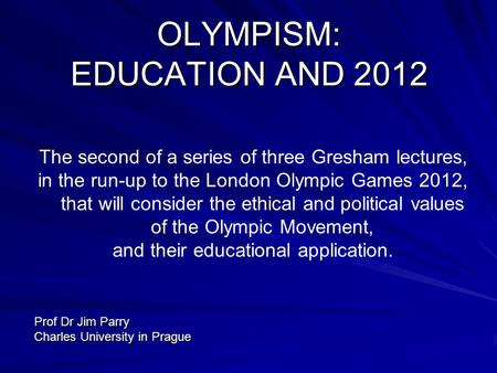 OLYMPISM: EDUCATION AND 2012 The second of a series of three Gresham lectures, in the run-up to the London Olympic Games 2012, that will consider the ethical.