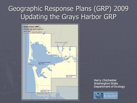Geographic Response Plans (GRP) 2009 Updating the Grays Harbor GRP Harry Chichester Washington State Department of Ecology.