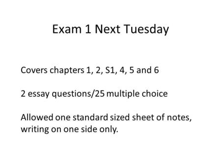 Exam 1 Next Tuesday Covers chapters 1, 2, S1, 4, 5 and 6 2 essay questions/25 multiple choice Allowed one standard sized sheet of notes, writing on one.