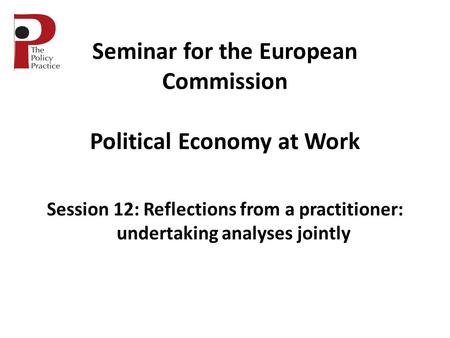 Seminar for the European Commission Political Economy at Work Session 12: Reflections from a practitioner: undertaking analyses jointly.