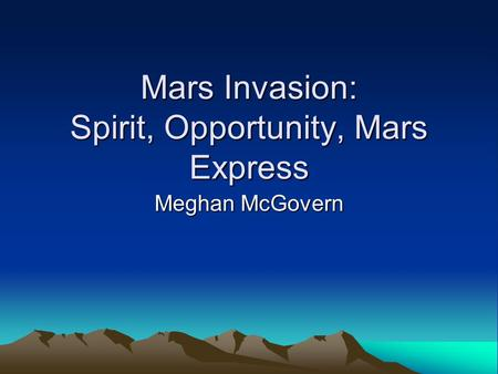 Mars Invasion: Spirit, Opportunity, Mars Express Meghan McGovern.