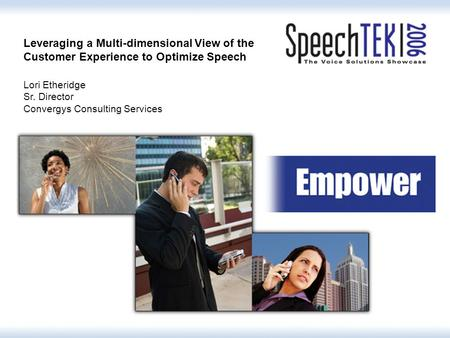 Leveraging a Multi-dimensional View of the Customer Experience to Optimize Speech Lori Etheridge Sr. Director Convergys Consulting Services.