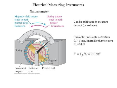 Electrical Measuring Instruments Galvanometer Can be calibrated to measure current (or voltage) Example: Full-scale deflection I fs =1 mA, internal coil.