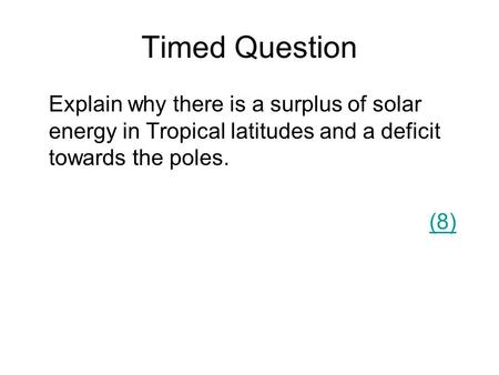 Timed Question Explain why there is a surplus of solar energy in Tropical latitudes and a deficit towards the poles. (8)