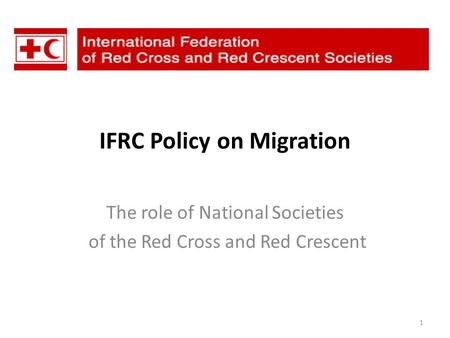 IFRC Policy on Migration The role of National Societies of the Red Cross and Red Crescent 1.