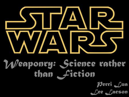 Weaponry: Science rather than Fiction Perri Lua Lee Lacson.