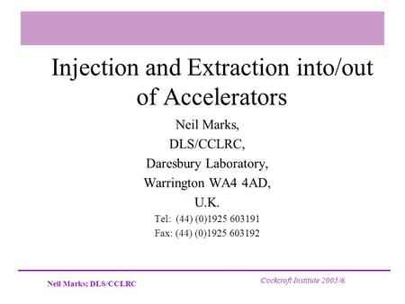 Neil Marks; DLS/CCLRC Cockcroft Institute 2005/6. Injection and Extraction into/out of Accelerators Neil Marks, DLS/CCLRC, Daresbury Laboratory, Warrington.