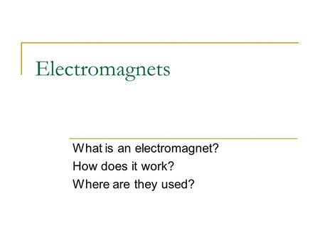 Electromagnets What is an electromagnet? How does it work? Where are they used?