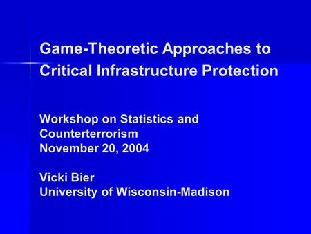 Game-Theoretic Approaches to Critical Infrastructure Protection Workshop on Statistics and Counterterrorism November 20, 2004 Vicki Bier University of.