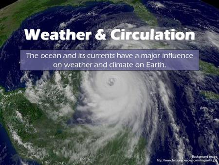 Background Image  Weather & Circulation The ocean and its currents have a major influence on weather and climate.