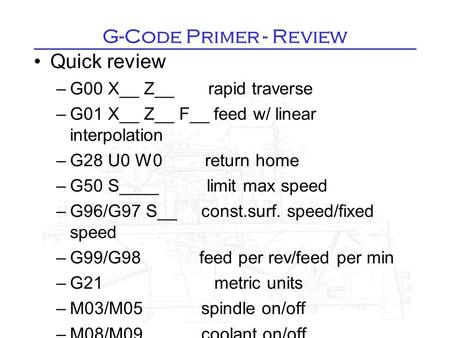 G-Code Primer - Review Quick review –G00 X__ Z__ rapid traverse –G01 X__ Z__ F__ feed w/ linear interpolation –G28 U0 W0 return home –G50 S____ limit max.