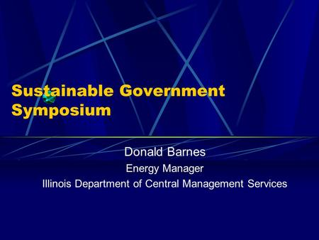Sustainable Government Symposium Donald Barnes Energy Manager Illinois Department of Central Management Services.