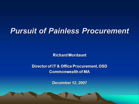 Richard Mordaunt Director of IT & Office Procurement, OSD Commonwealth of MA December 12, 2007 Pursuit of Painless Procurement.