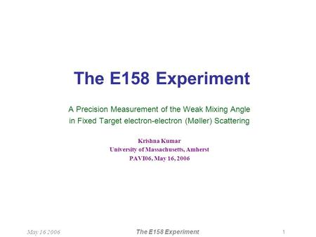1 May 16 2006The E158 Experiment A Precision Measurement of the Weak Mixing Angle in Fixed Target electron-electron (Møller) Scattering Krishna Kumar University.