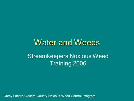 Water and Weeds Streamkeepers Noxious Weed Training 2006 Cathy Lucero-Clallam County Noxious Weed Control Program.