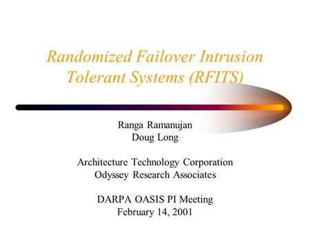 Randomized Failover Intrusion Tolerant Systems (RFITS) Ranga Ramanujan Doug Long Architecture Technology Corporation Odyssey Research Associates DARPA.