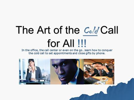The Art of the Cold Call for All !!! In the office, the call center or even on the go…learn how to conquer the cold call to set appointments and close.
