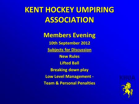 KENT HOCKEY UMPIRING ASSOCIATION Members Evening 10th September 2012 Subjects for Discussion New Rules Lifted Ball Breaking down play Low Level Management.
