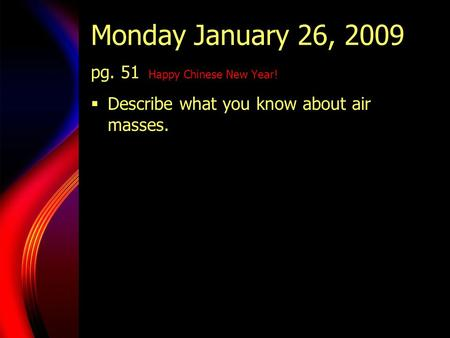 Monday January 26, 2009 pg. 51 Happy Chinese New Year!  Describe what you know about air masses.
