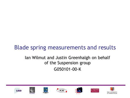Blade spring measurements and results Ian Wilmut and Justin Greenhalgh on behalf of the Suspension group G050101-00-K.