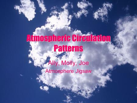 AtmosphericCirculation Patterns Atmospheric Circulation Patterns Ally, Molly, Joe Atmosphere Jigsaw.