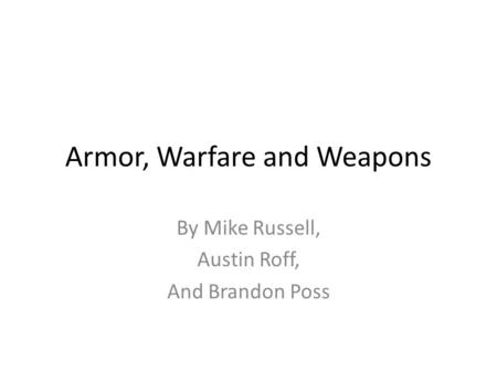 Armor, Warfare and Weapons By Mike Russell, Austin Roff, And Brandon Poss.