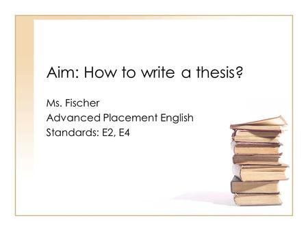 Aim: How to write a thesis? Ms. Fischer Advanced Placement English Standards: E2, E4.