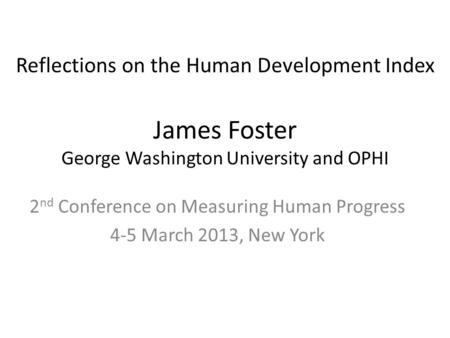 James Foster George Washington University and OPHI 2 nd Conference on Measuring Human Progress 4-5 March 2013, New York Reflections on the Human Development.